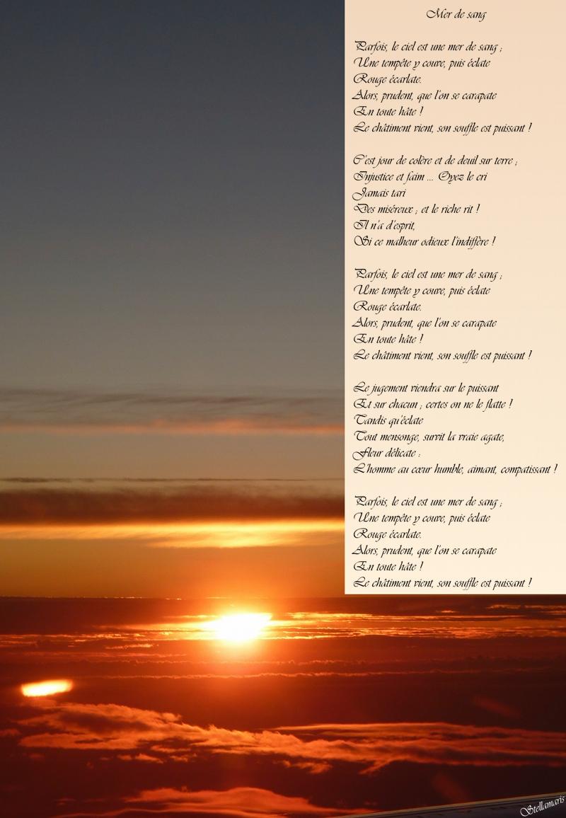 Mer de sang / / Parfois, le ciel est une mer de sang ; / Une tempête y couve, puis éclate / Rouge écarlate. / Alors, prudent, que l'on se carapate / En toute hâte ! / Le châtiment vient, son souffle est puissant ! / / C'est jour de colère et de deuil sur terre ; / Injustice et faim … Oyez le cri / Jamais tari / Des miséreux ; et le riche rit ! / Il n'a d'esprit, / Si ce malheur odieux l'indiffère ! / / Parfois, le ciel est une mer de sang ; / Une tempête y couve, puis éclate / Rouge écarlate. / Alors, prudent, que l'on se carapate / En toute hâte ! / Le châtiment vient, son souffle est puissant ! / / Le jugement viendra sur le puissant / Et sur chacun ; certes on ne le flatte ! / Tandis qu'éclate / Tout mensonge, survit la vraie agate, / Fleur délicate : / L'homme au cœur humble, aimant, compatissant ! / / Parfois, le ciel est une mer de sang ; / Une tempête y couve, puis éclate / Rouge écarlate. / Alors, prudent, que l'on se carapate / En toute hâte ! / Le châtiment vient, son souffle est puissant ! / / Stellamaris