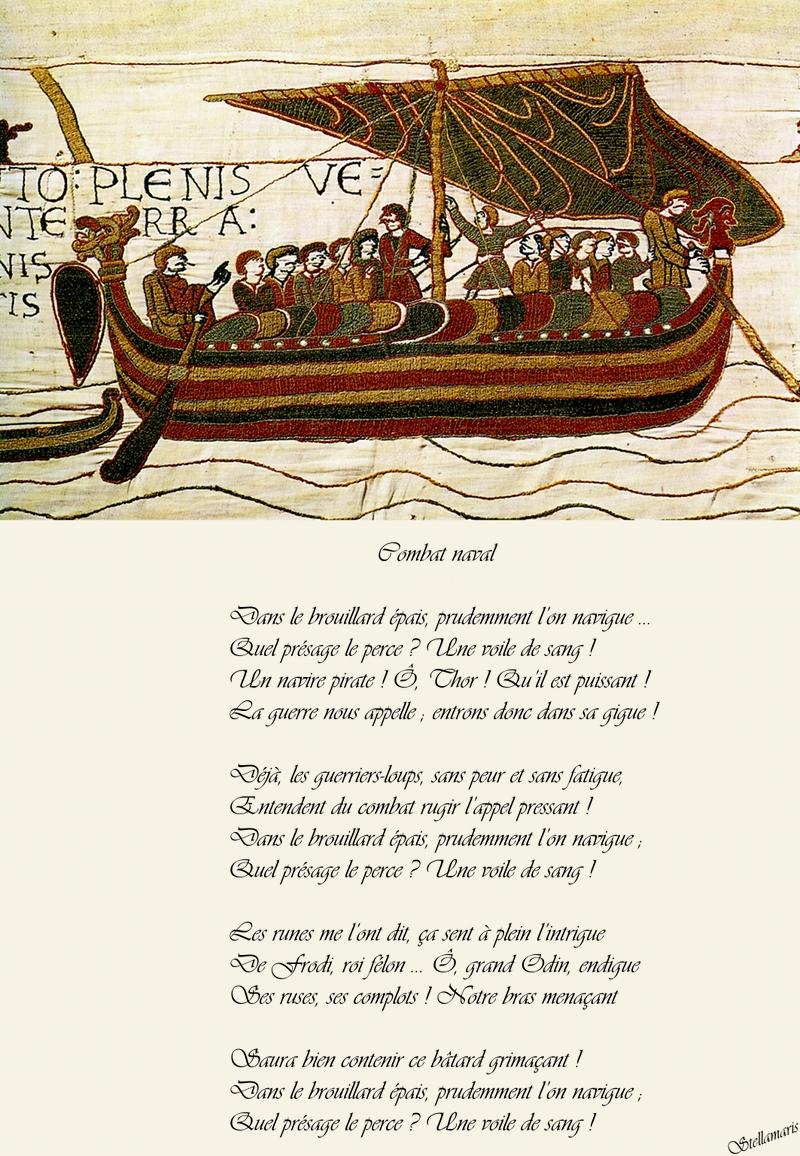 Combat naval / / Dans le brouillard épais, prudemment l'on navigue … / Quel présage le perce ? Une voile de sang ! / Un navire pirate ! Ô, Thor ! Qu'il est puissant ! / La guerre nous appelle ; entrons donc dans sa gigue ! / / Déjà, les guerriers-loups, sans peur et sans fatigue, / Entendent du combat rugir l'appel pressant ! / Dans le brouillard épais, prudemment l'on navigue ; / Quel présage le perce ? Une voile de sang ! / / Les runes me l'ont dit, ça sent à plein l'intrigue / De Frodi, roi félon … Ô, grand Odin, endigue / Ses ruses, ses complots ! Notre bras menaçant / / Saura bien contenir ce bâtard grimaçant ! / Dans le brouillard épais, prudemment l'on navigue ; / Quel présage le perce ? Une voile de sang ! / / Stellamaris